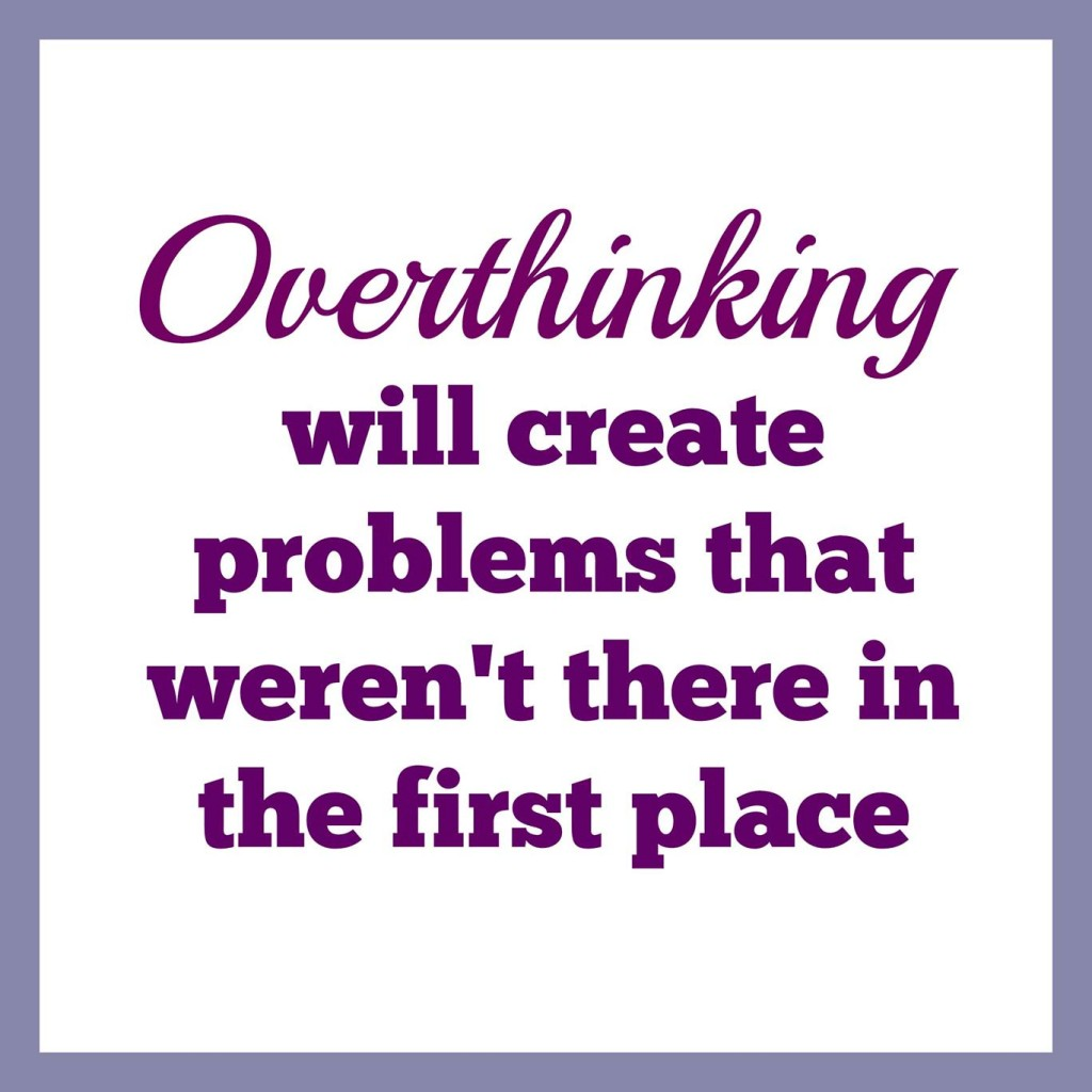 overthinking will create problems that weren't there in the first place